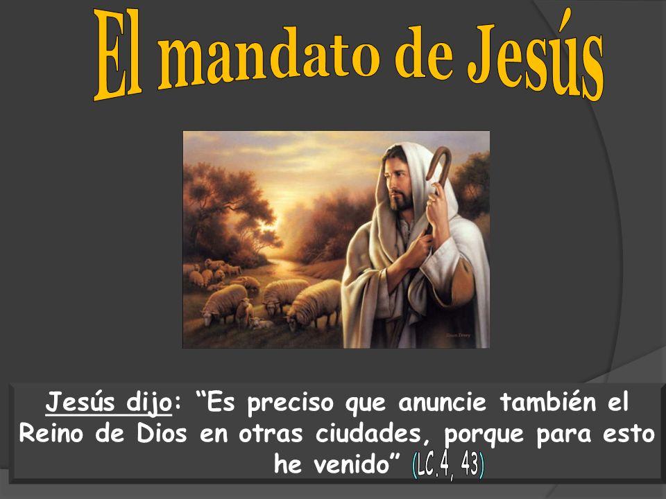 El mandato de Jesús Jesús dijo: Es preciso que anuncie también el Reino de Dios en otras ciudades, porque para esto he venido
