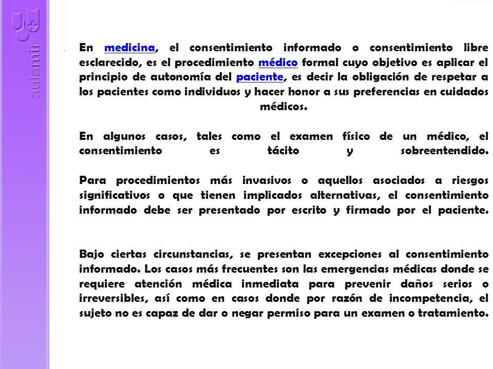En medicina, el consentimiento informado o consentimiento libre esclarecido, es el procedimiento médico formal cuyo objetivo es aplicar el principio de autonomía del paciente, es decir la obligación de respetar a los pacientes como individuos y hacer honor a sus preferencias en cuidados médicos.