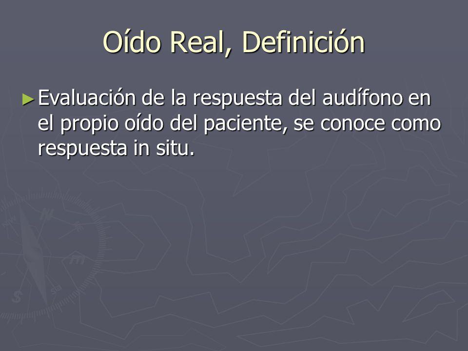 Oído Real, DefiniciónEvaluación de la respuesta del audífono en el propio oído del paciente, se conoce como respuesta in situ.