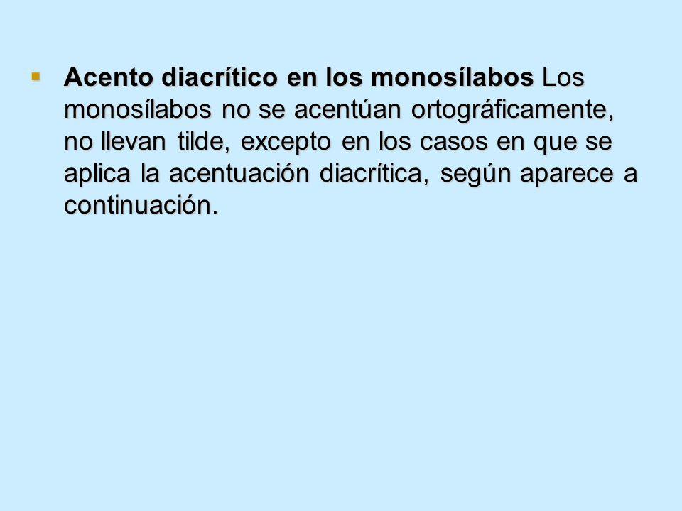Acento diacrítico en los monosílabos Los monosílabos no se acentúan ortográficamente, no llevan tilde, excepto en los casos en que se aplica la acentuación diacrítica, según aparece a continuación.