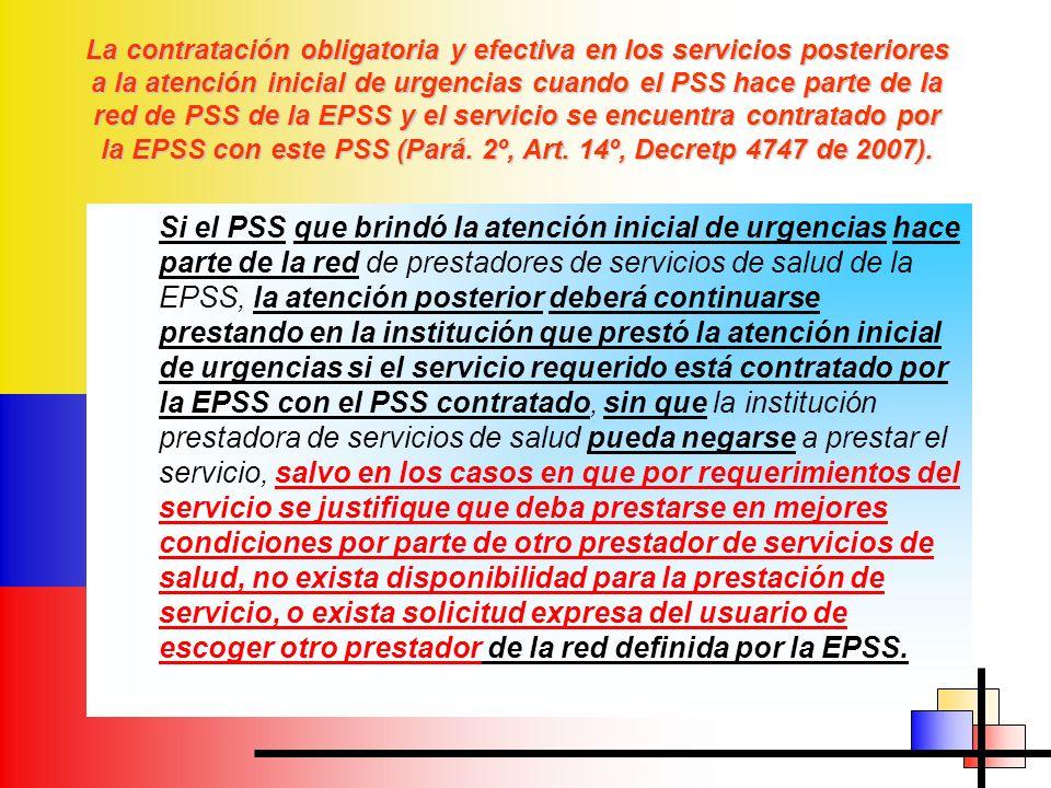 La contratación obligatoria y efectiva en los servicios posteriores a la atención inicial de urgencias cuando el PSS hace parte de la red de PSS de la EPSS y el servicio se encuentra contratado por la EPSS con este PSS (Pará. 2º, Art. 14º, Decretp 4747 de 2007).