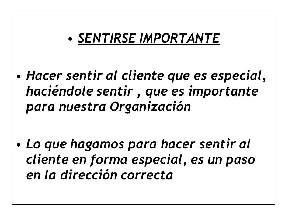 SENTIRSE IMPORTANTE Hacer sentir al cliente que es especial, haciéndole sentir , que es importante para nuestra Organización.