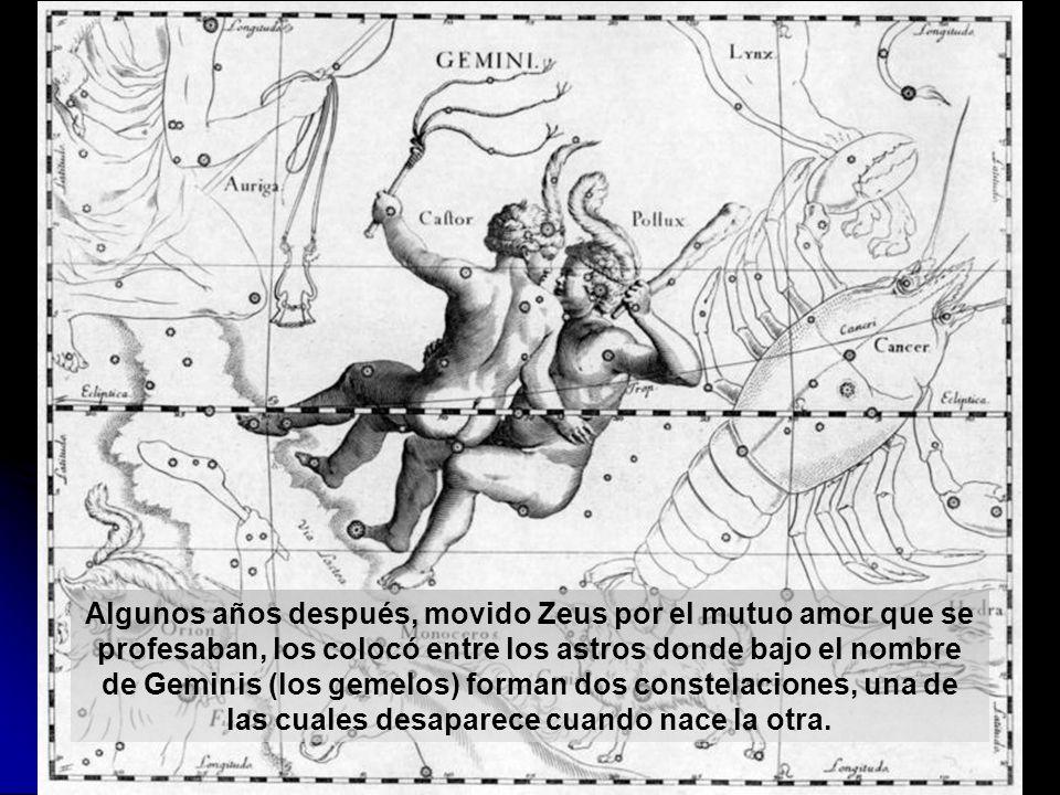 Algunos años después, movido Zeus por el mutuo amor que se profesaban, los colocó entre los astros donde bajo el nombre de Geminis (los gemelos) forman dos constelaciones, una de las cuales desaparece cuando nace la otra.