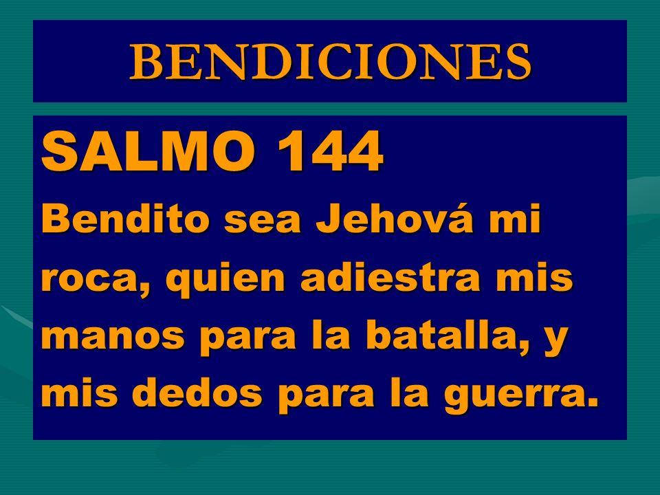 BENDICIONES SALMO 144 Bendito sea Jehová mi roca, quien adiestra mis