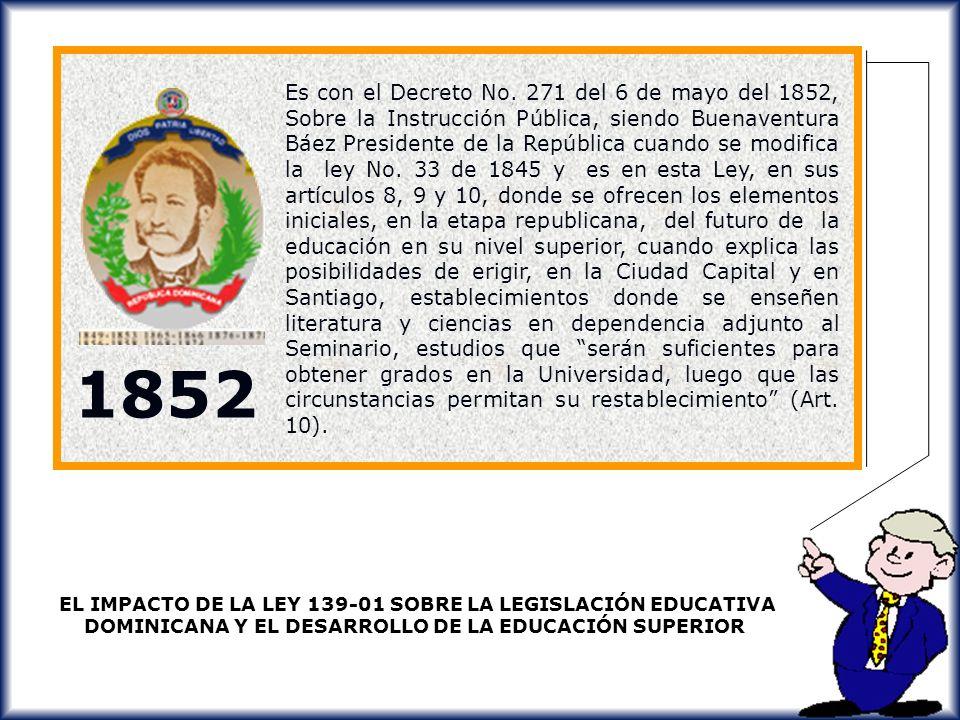 Es con el Decreto No. 271 del 6 de mayo del 1852, Sobre la Instrucción Pública, siendo Buenaventura Báez Presidente de la República cuando se modifica la ley No. 33 de 1845 y es en esta Ley, en sus artículos 8, 9 y 10, donde se ofrecen los elementos iniciales, en la etapa republicana, del futuro de la educación en su nivel superior, cuando explica las posibilidades de erigir, en la Ciudad Capital y en Santiago, establecimientos donde se enseñen literatura y ciencias en dependencia adjunto al Seminario, estudios que serán suficientes para obtener grados en la Universidad, luego que las circunstancias permitan su restablecimiento (Art. 10).