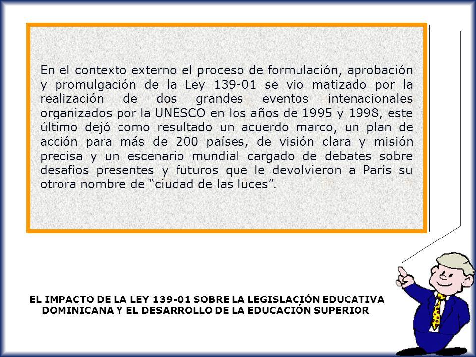 En el contexto externo el proceso de formulación, aprobación y promulgación de la Ley 139-01 se vio matizado por la realización de dos grandes eventos intenacionales organizados por la UNESCO en los años de 1995 y 1998, este último dejó como resultado un acuerdo marco, un plan de acción para más de 200 países, de visión clara y misión precisa y un escenario mundial cargado de debates sobre desafíos presentes y futuros que le devolvieron a París su otrora nombre de ciudad de las luces .
