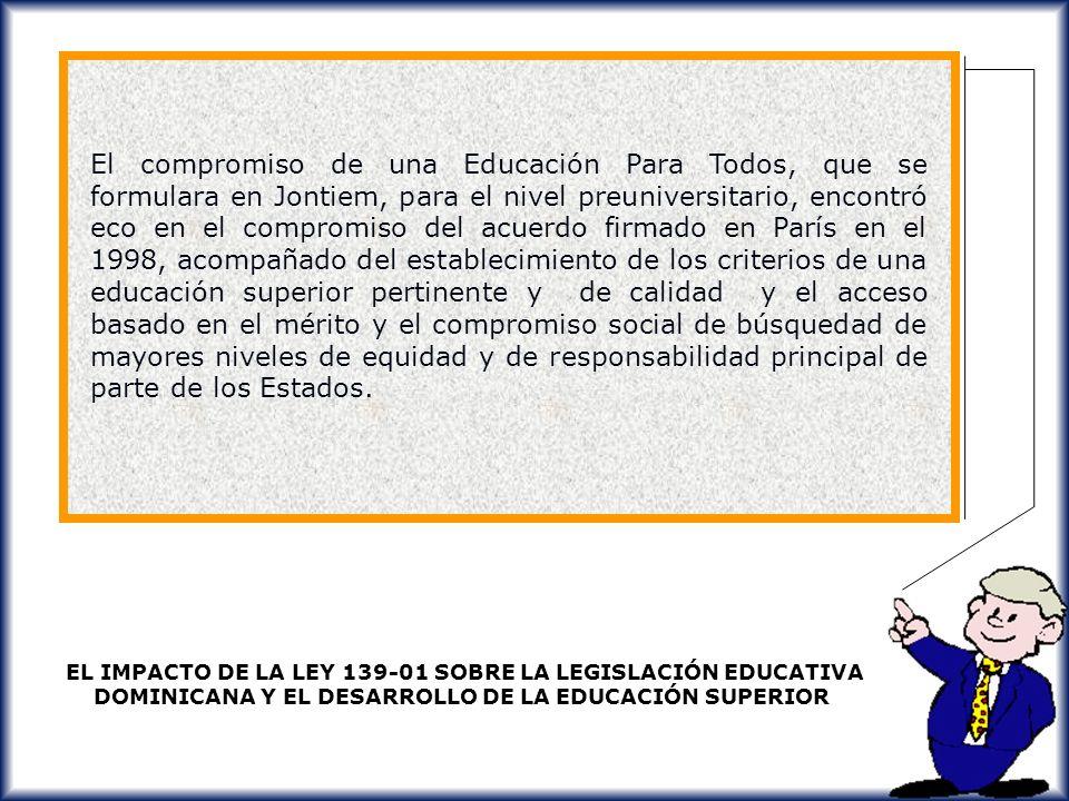 El compromiso de una Educación Para Todos, que se formulara en Jontiem, para el nivel preuniversitario, encontró eco en el compromiso del acuerdo firmado en París en el 1998, acompañado del establecimiento de los criterios de una educación superior pertinente y de calidad y el acceso basado en el mérito y el compromiso social de búsquedad de mayores niveles de equidad y de responsabilidad principal de parte de los Estados.
