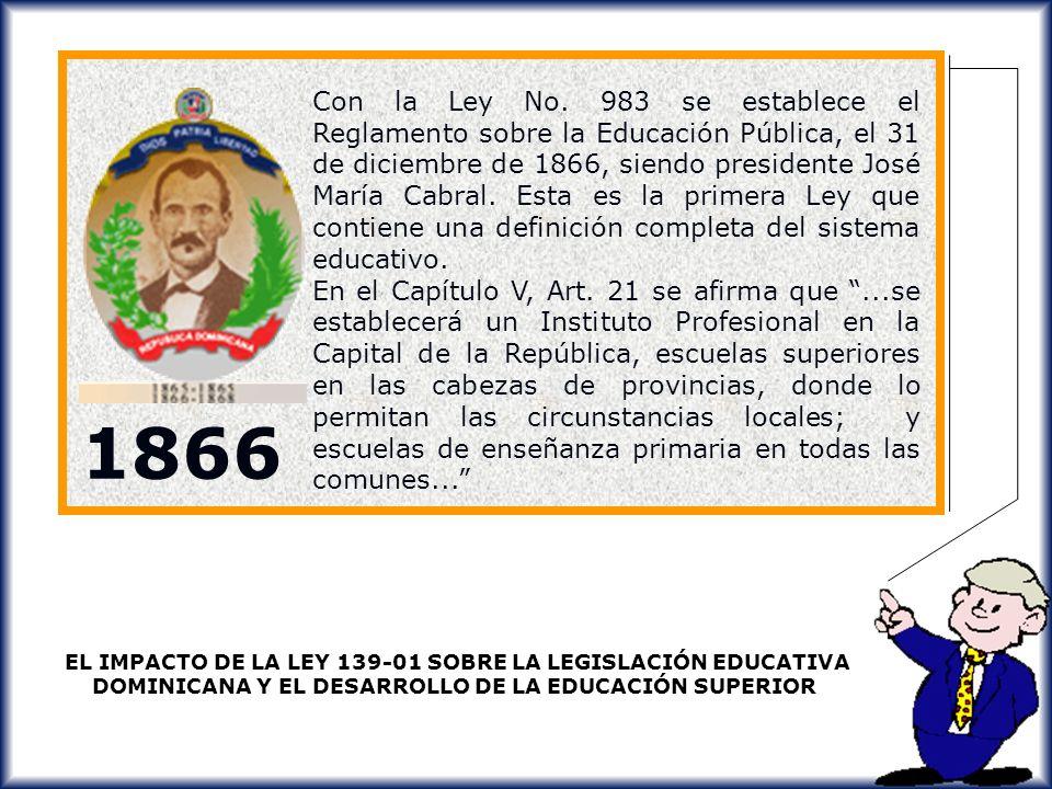 Con la Ley No. 983 se establece el Reglamento sobre la Educación Pública, el 31 de diciembre de 1866, siendo presidente José María Cabral. Esta es la primera Ley que contiene una definición completa del sistema educativo.