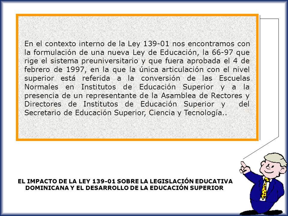 En el contexto interno de la Ley 139-01 nos encontramos con la formulación de una nueva Ley de Educación, la 66-97 que rige el sistema preuniversitario y que fuera aprobada el 4 de febrero de 1997, en la que la única articulación con el nivel superior está referida a la conversión de las Escuelas Normales en Institutos de Educación Superior y a la presencia de un representante de la Asamblea de Rectores y Directores de Institutos de Educación Superior y del Secretario de Educación Superior, Ciencia y Tecnología..