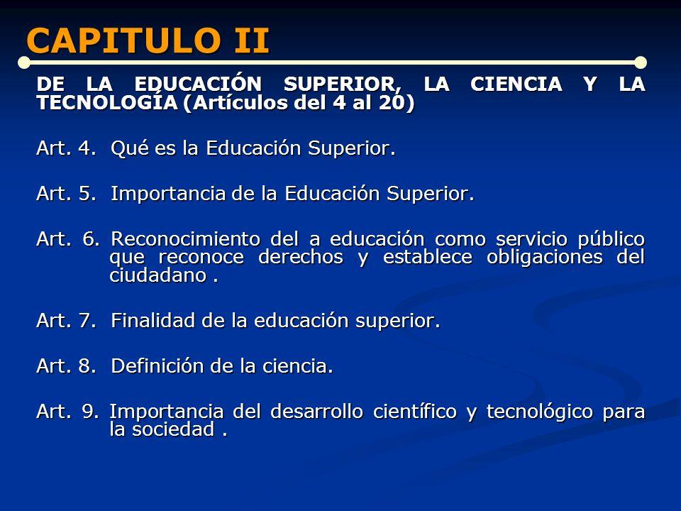 CAPITULO II DE LA EDUCACIÓN SUPERIOR, LA CIENCIA Y LA TECNOLOGÍA (Artículos del 4 al 20) Art. 4. Qué es la Educación Superior.