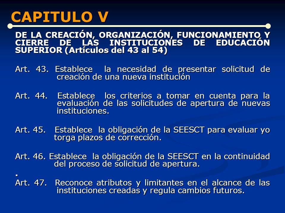 CAPITULO V DE LA CREACIÓN, ORGANIZACIÓN, FUNCIONAMIENTO Y CIERRE DE LAS INSTITUCIONES DE EDUCACIÓN SUPERIOR (Artículos del 43 al 54)