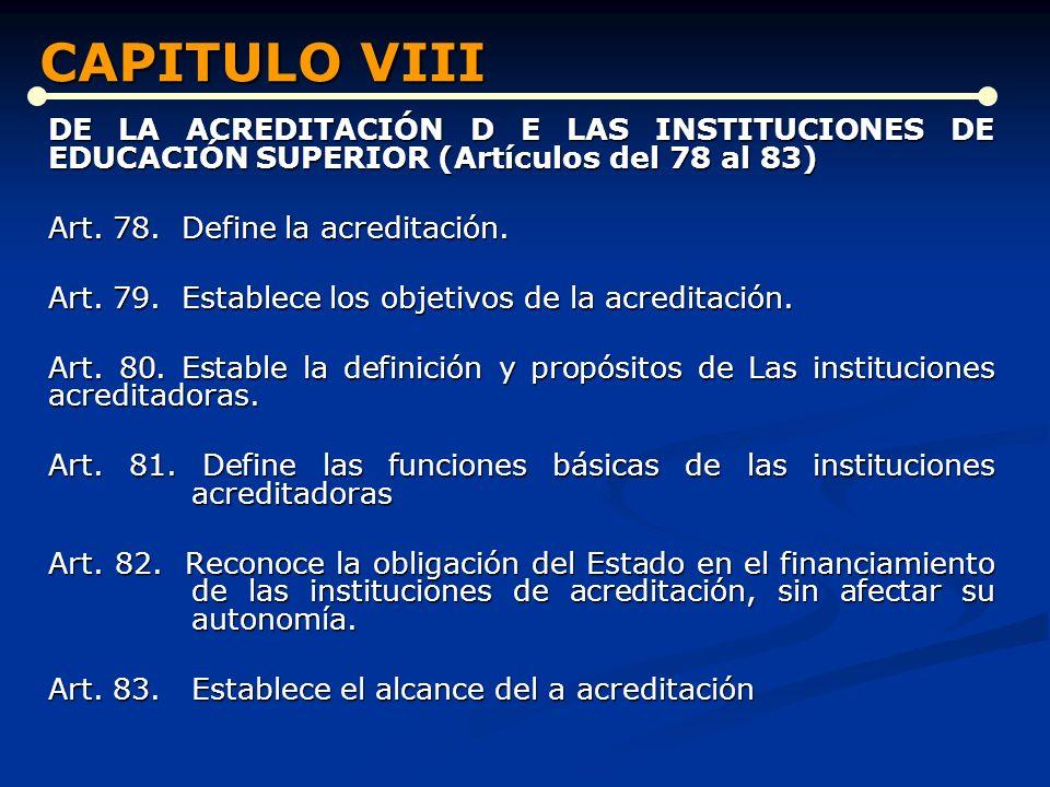 CAPITULO VIII DE LA ACREDITACIÓN D E LAS INSTITUCIONES DE EDUCACIÓN SUPERIOR (Artículos del 78 al 83)