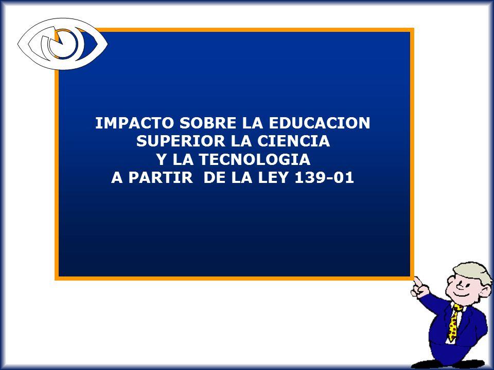 N IMPACTO SOBRE LA EDUCACION SUPERIOR LA CIENCIA Y LA TECNOLOGIA A PARTIR DE LA LEY 139-01