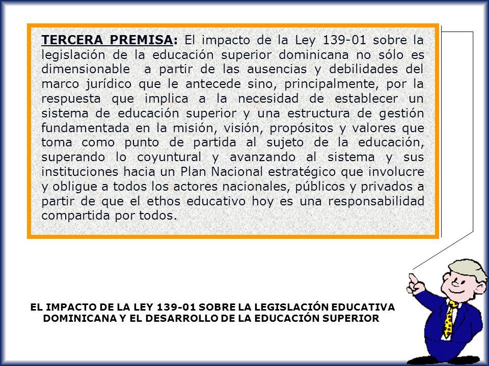 TERCERA PREMISA: El impacto de la Ley 139-01 sobre la legislación de la educación superior dominicana no sólo es dimensionable a partir de las ausencias y debilidades del marco jurídico que le antecede sino, principalmente, por la respuesta que implica a la necesidad de establecer un sistema de educación superior y una estructura de gestión fundamentada en la misión, visión, propósitos y valores que toma como punto de partida al sujeto de la educación, superando lo coyuntural y avanzando al sistema y sus instituciones hacia un Plan Nacional estratégico que involucre y obligue a todos los actores nacionales, públicos y privados a partir de que el ethos educativo hoy es una responsabilidad compartida por todos.