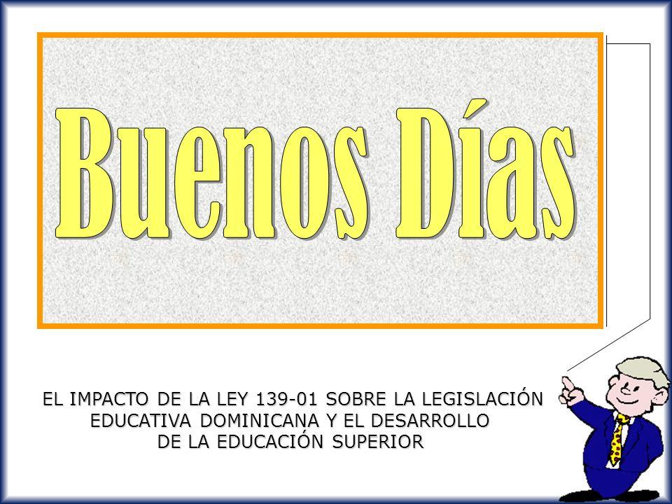 Buenos Días EL IMPACTO DE LA LEY 139-01 SOBRE LA LEGISLACIÓN EDUCATIVA DOMINICANA Y EL DESARROLLO DE LA EDUCACIÓN SUPERIOR.