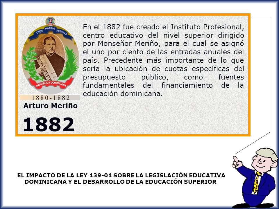 En el 1882 fue creado el Instituto Profesional, centro educativo del nivel superior dirigido por Monseñor Meriño, para el cual se asignó el uno por ciento de las entradas anuales del país. Precedente más importante de lo que sería la ubicación de cuotas específicas del presupuesto público, como fuentes fundamentales del financiamiento de la educación dominicana.