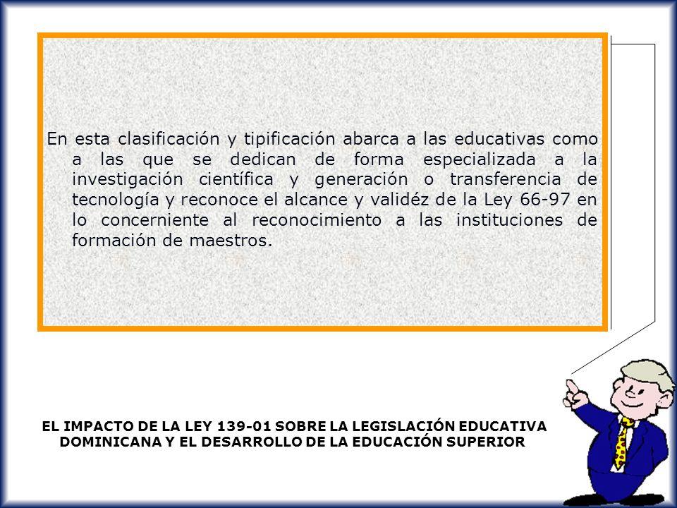 En esta clasificación y tipificación abarca a las educativas como a las que se dedican de forma especializada a la investigación científica y generación o transferencia de tecnología y reconoce el alcance y validéz de la Ley 66-97 en lo concerniente al reconocimiento a las instituciones de formación de maestros.