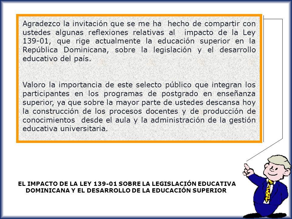 Agradezco la invitación que se me ha hecho de compartir con ustedes algunas reflexiones relativas al impacto de la Ley 139-01, que rige actualmente la educación superior en la República Dominicana, sobre la legislación y el desarrollo educativo del país.
