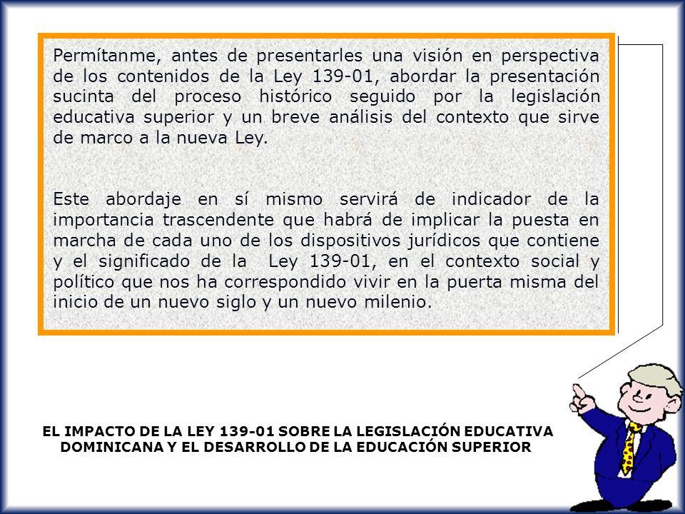 Permítanme, antes de presentarles una visión en perspectiva de los contenidos de la Ley 139-01, abordar la presentación sucinta del proceso histórico seguido por la legislación educativa superior y un breve análisis del contexto que sirve de marco a la nueva Ley.