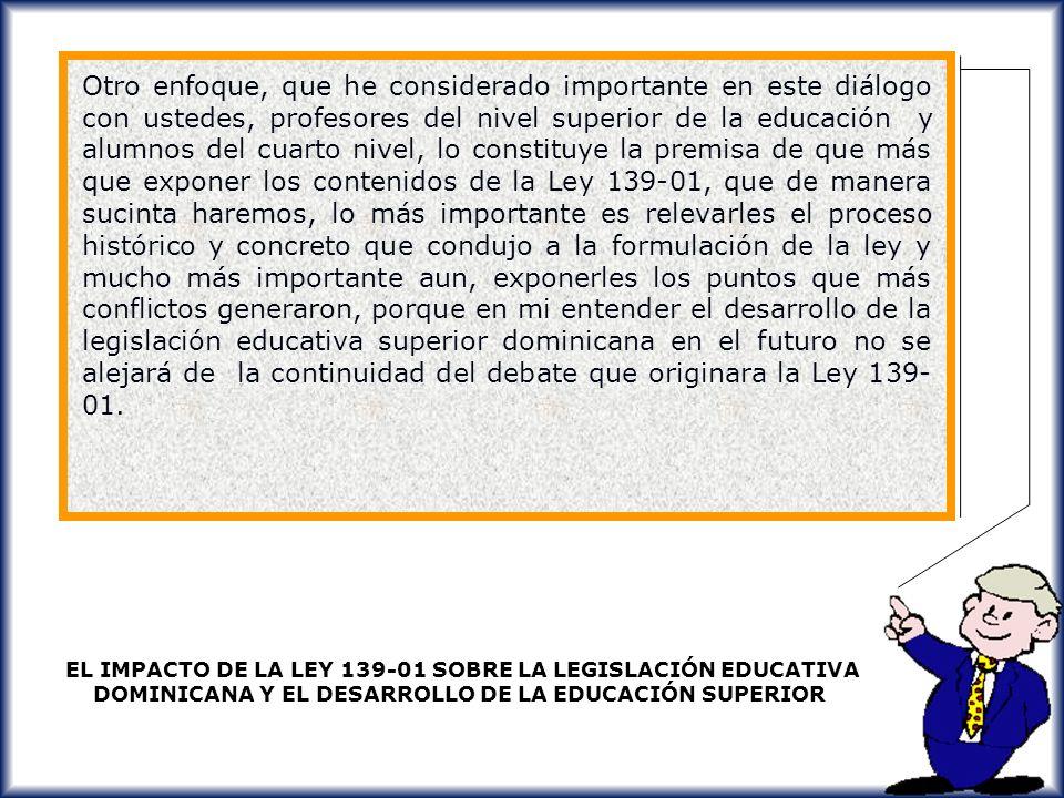 Otro enfoque, que he considerado importante en este diálogo con ustedes, profesores del nivel superior de la educación y alumnos del cuarto nivel, lo constituye la premisa de que más que exponer los contenidos de la Ley 139-01, que de manera sucinta haremos, lo más importante es relevarles el proceso histórico y concreto que condujo a la formulación de la ley y mucho más importante aun, exponerles los puntos que más conflictos generaron, porque en mi entender el desarrollo de la legislación educativa superior dominicana en el futuro no se alejará de la continuidad del debate que originara la Ley 139-01.