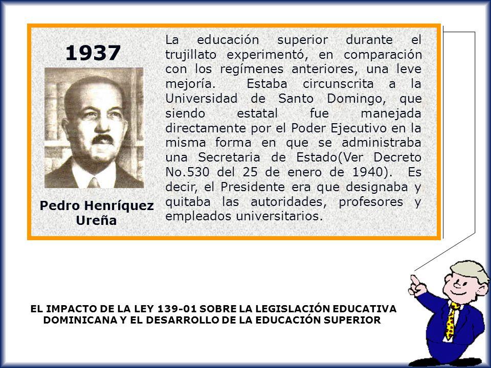 La educación superior durante el trujillato experimentó, en comparación con los regímenes anteriores, una leve mejoría. Estaba circunscrita a la Universidad de Santo Domingo, que siendo estatal fue manejada directamente por el Poder Ejecutivo en la misma forma en que se administraba una Secretaria de Estado(Ver Decreto No.530 del 25 de enero de 1940). Es decir, el Presidente era que designaba y quitaba las autoridades, profesores y empleados universitarios.