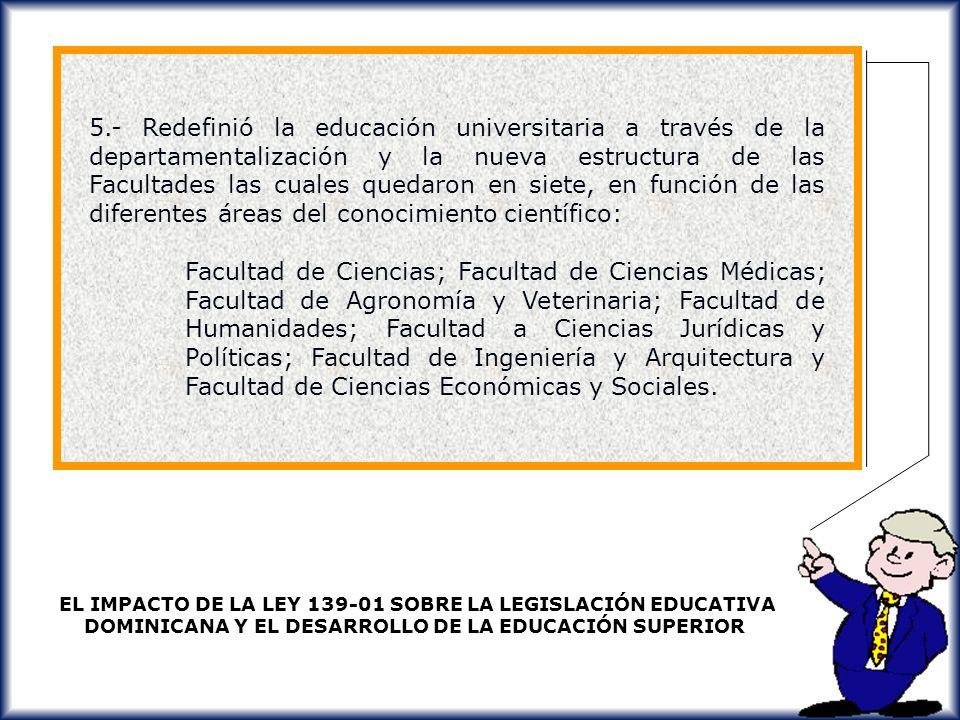5.- Redefinió la educación universitaria a través de la departamentalización y la nueva estructura de las Facultades las cuales quedaron en siete, en función de las diferentes áreas del conocimiento científico: