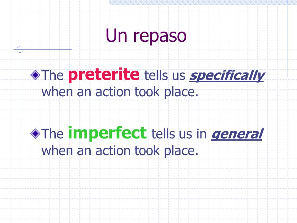 Un repaso The preterite tells us specifically when an action took place.