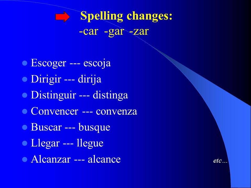 Spelling changes: -car -gar -zar Escoger --- escoja Dirigir --- dirija