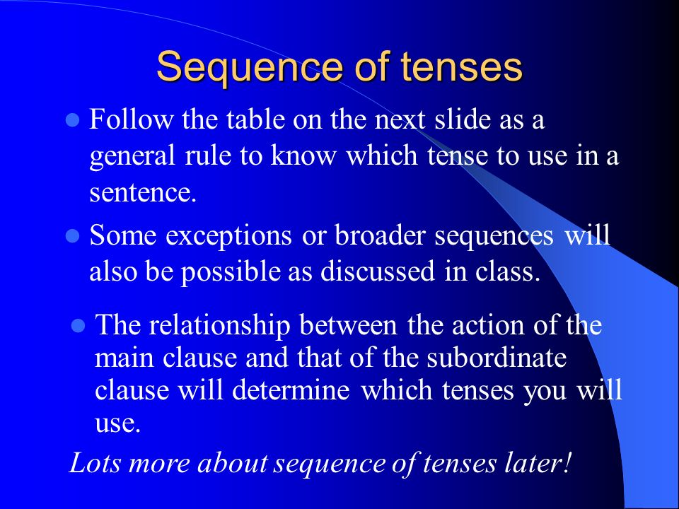 Sequence of tenses Follow the table on the next slide as a general rule to know which tense to use in a sentence.