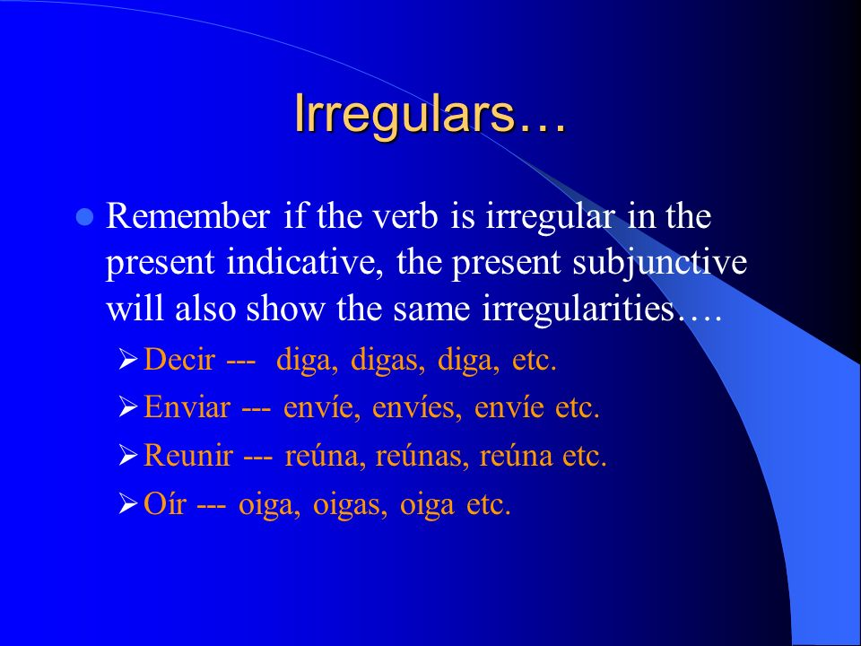 Irregulars…Remember if the verb is irregular in the present indicative, the present subjunctive will also show the same irregularities….
