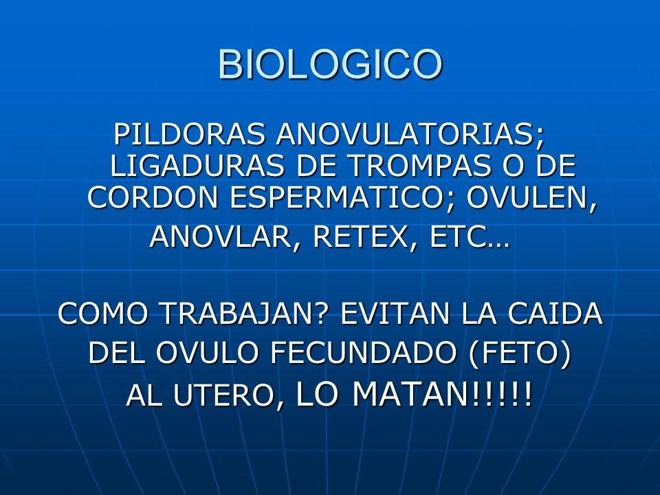 BIOLOGICO PILDORAS ANOVULATORIAS; LIGADURAS DE TROMPAS O DE CORDON ESPERMATICO; OVULEN, ANOVLAR, RETEX, ETC…