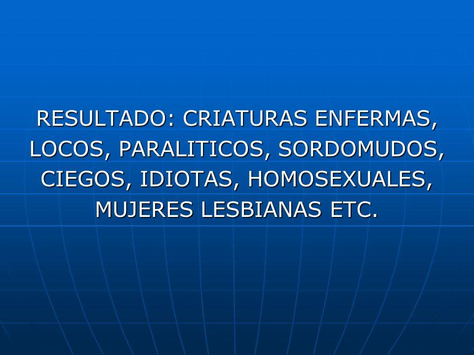 RESULTADO: CRIATURAS ENFERMAS, LOCOS, PARALITICOS, SORDOMUDOS,