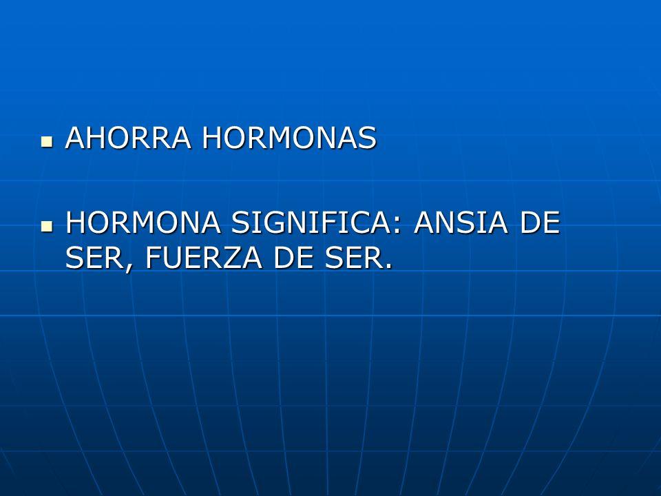 AHORRA HORMONAS HORMONA SIGNIFICA: ANSIA DE SER, FUERZA DE SER.