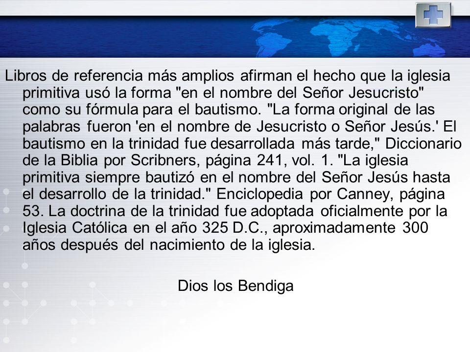 Libros de referencia más amplios afirman el hecho que la iglesia primitiva usó la forma en el nombre del Señor Jesucristo como su fórmula para el bautismo. La forma original de las palabras fueron en el nombre de Jesucristo o Señor Jesús. El bautismo en la trinidad fue desarrollada más tarde, Diccionario de la Biblia por Scribners, página 241, vol. 1. La iglesia primitiva siempre bautizó en el nombre del Señor Jesús hasta el desarrollo de la trinidad. Enciclopedia por Canney, página 53. La doctrina de la trinidad fue adoptada oficialmente por la Iglesia Católica en el año 325 D.C., aproximadamente 300 años después del nacimiento de la iglesia.