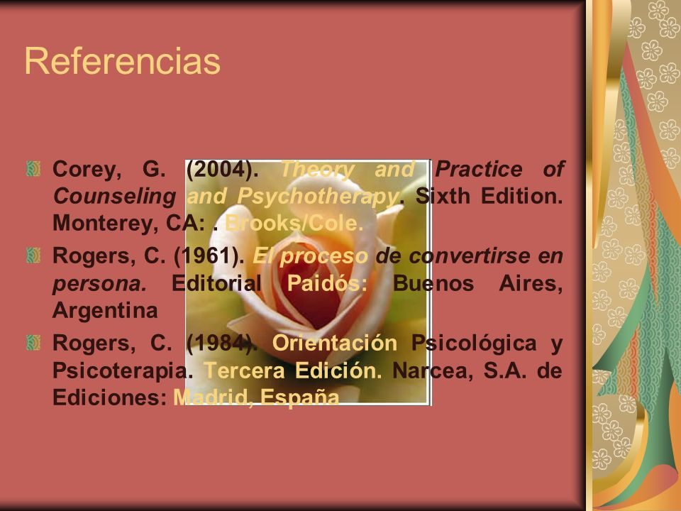 Referencias Corey, G. (2004). Theory and Practice of Counseling and Psychotherapy. Sixth Edition. Monterey, CA: . Brooks/Cole.