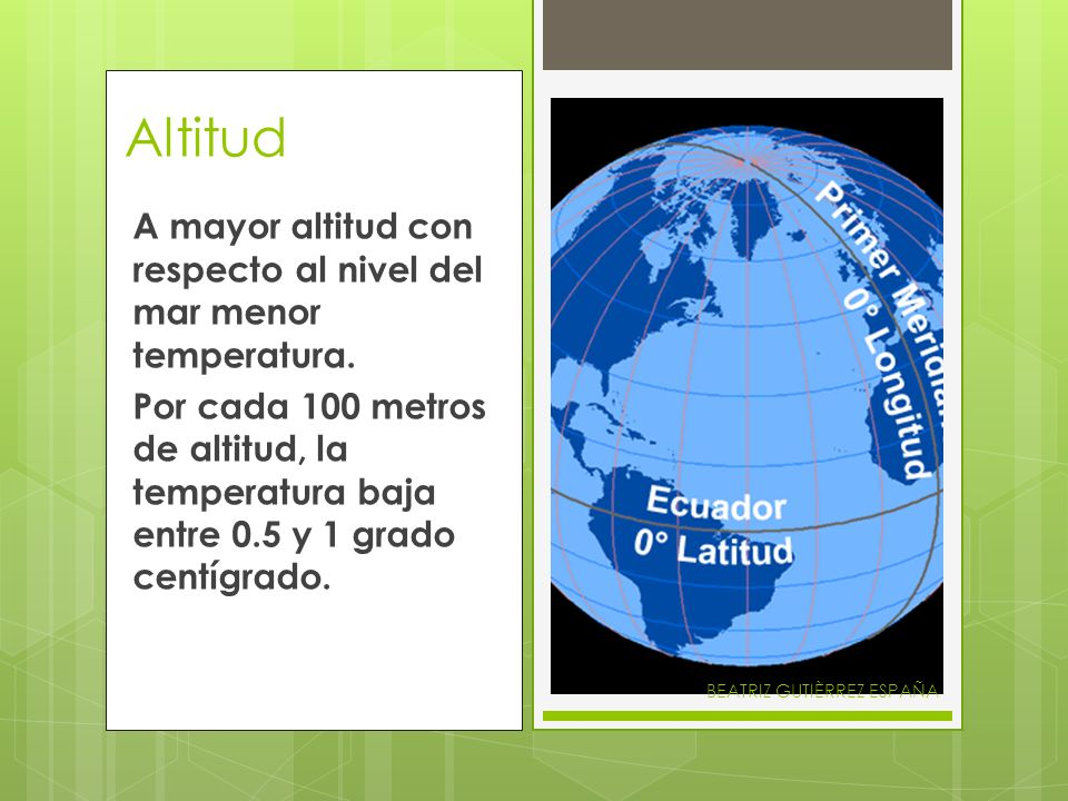 Altitud A mayor altitud con respecto al nivel del mar menor temperatura.