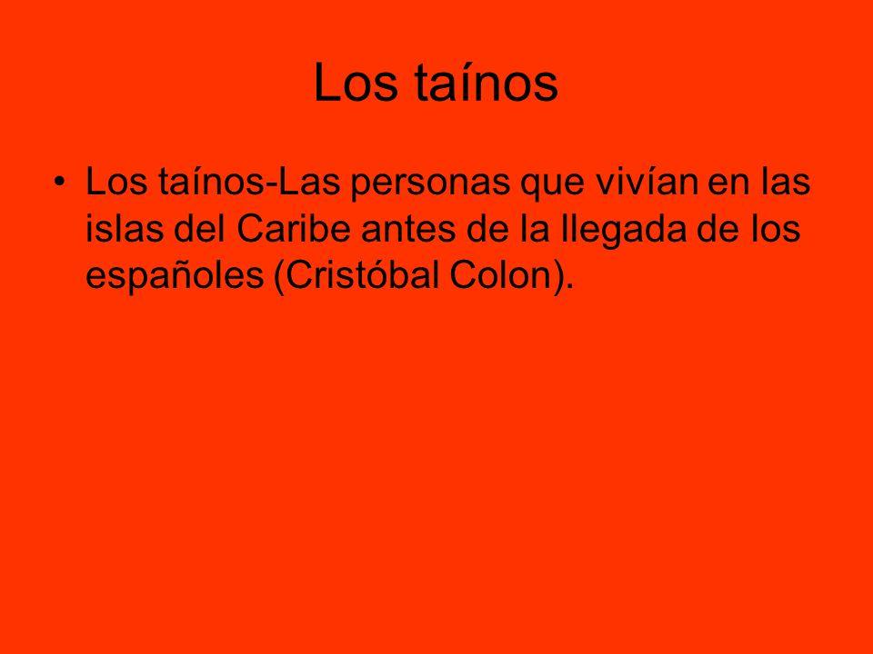 Los taínos Los taínos-Las personas que vivían en las islas del Caribe antes de la llegada de los españoles (Cristóbal Colon).