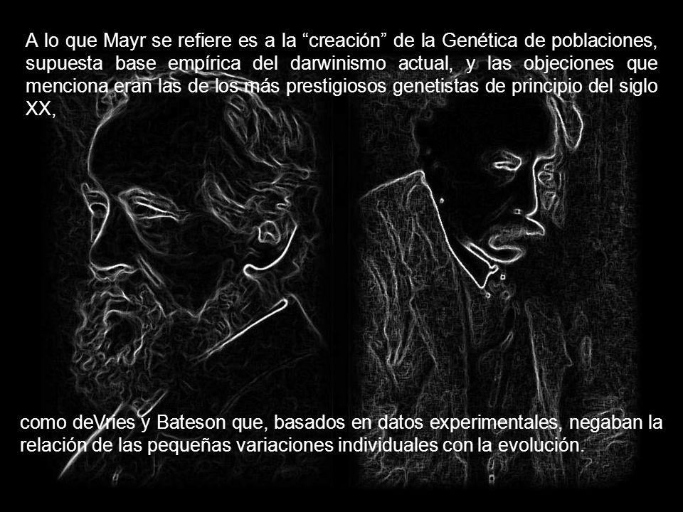 A lo que Mayr se refiere es a la creación de la Genética de poblaciones, supuesta base empírica del darwinismo actual, y las objeciones que menciona eran las de los más prestigiosos genetistas de principio del siglo XX,