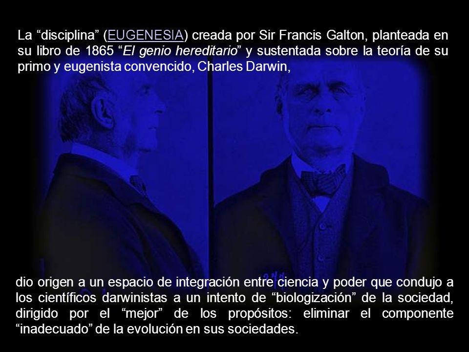 La disciplina (EUGENESIA) creada por Sir Francis Galton, planteada en su libro de 1865 El genio hereditario y sustentada sobre la teoría de su primo y eugenista convencido, Charles Darwin,