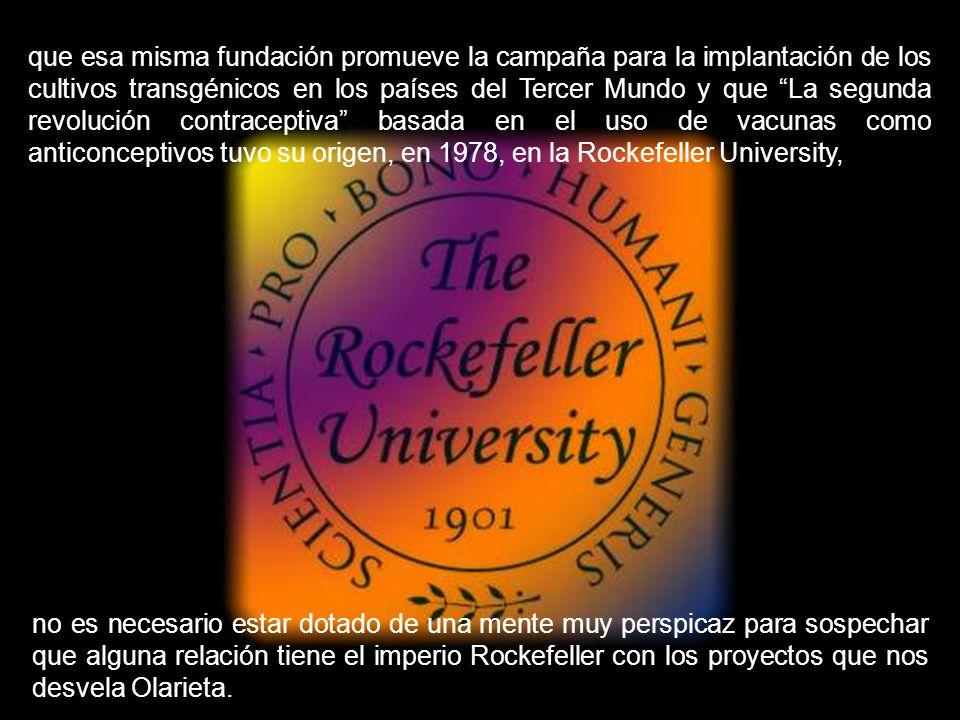 que esa misma fundación promueve la campaña para la implantación de los cultivos transgénicos en los países del Tercer Mundo y que La segunda revolución contraceptiva basada en el uso de vacunas como anticonceptivos tuvo su origen, en 1978, en la Rockefeller University,