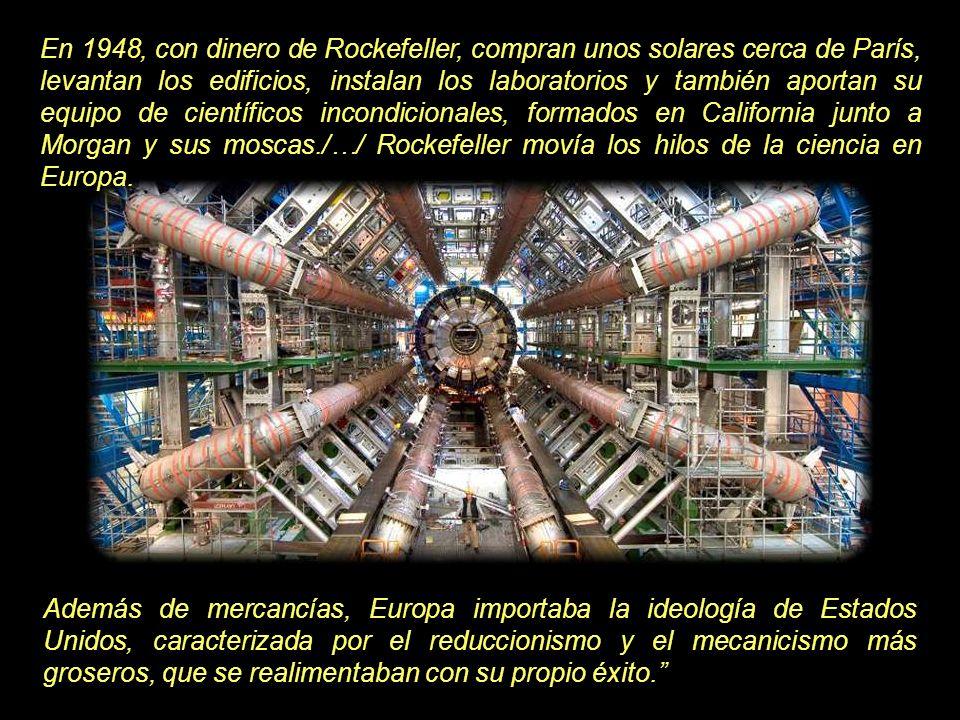 En 1948, con dinero de Rockefeller, compran unos solares cerca de París, levantan los edificios, instalan los laboratorios y también aportan su equipo de científicos incondicionales, formados en California junto a Morgan y sus moscas./…/ Rockefeller movía los hilos de la ciencia en Europa.