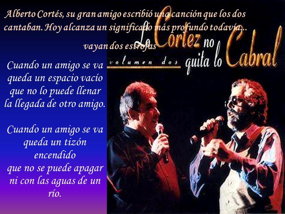 Alberto Cortés, su gran amigo escribió una canción que los dos cantaban. Hoy alcanza un significado más profundo todavía... vayan dos estrofas...