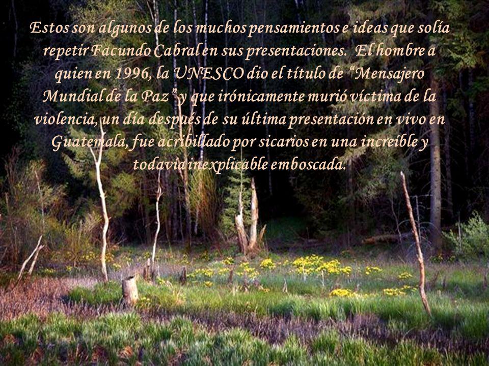 Estos son algunos de los muchos pensamientos e ideas que solía repetir Facundo Cabral en sus presentaciones. El hombre a quien en 1996, la UNESCO dio el título de Mensajero Mundial de la Paz y que irónicamente murió víctima de la violencia, un día después de su última presentación en vivo en Guatemala, fue acribillado por sicarios en una increíble y todavía inexplicable emboscada.