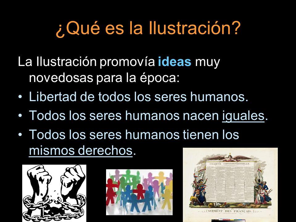 ¿Qué es la Ilustración La Ilustración promovía ideas muy novedosas para la época: Libertad de todos los seres humanos.