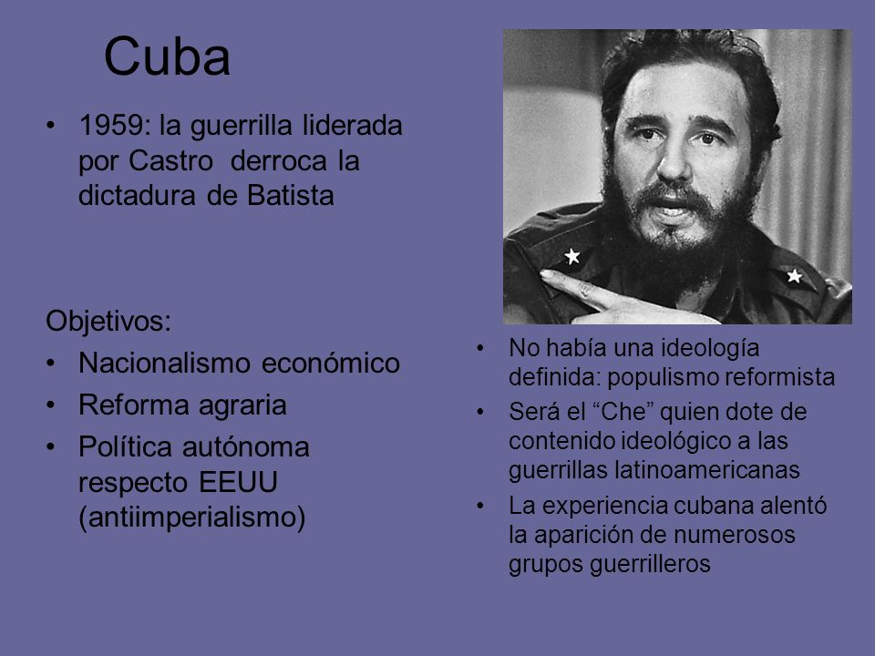 Cuba 1959: la guerrilla liderada por Castro derroca la dictadura de Batista. Objetivos: Nacionalismo económico.