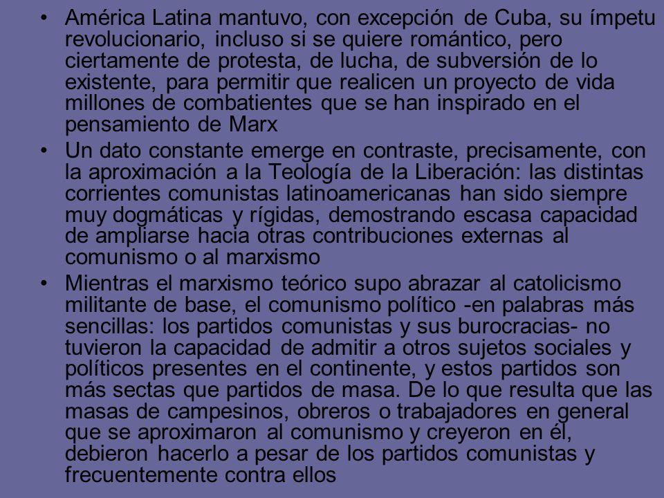 América Latina mantuvo, con excepción de Cuba, su ímpetu revolucionario, incluso si se quiere romántico, pero ciertamente de protesta, de lucha, de subversión de lo existente, para permitir que realicen un proyecto de vida millones de combatientes que se han inspirado en el pensamiento de Marx