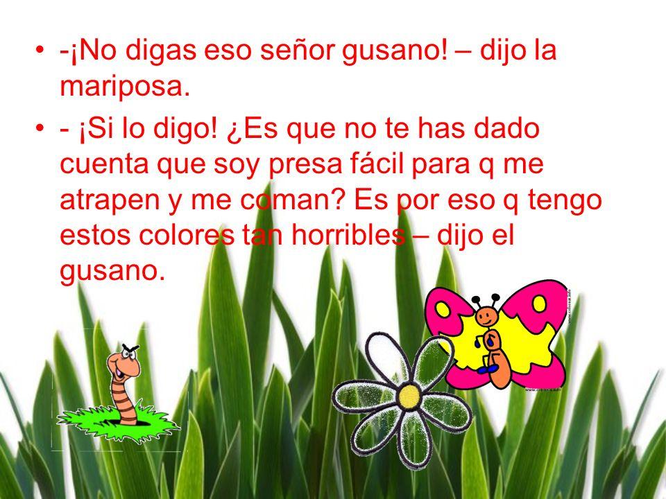 -¡No digas eso señor gusano! – dijo la mariposa.