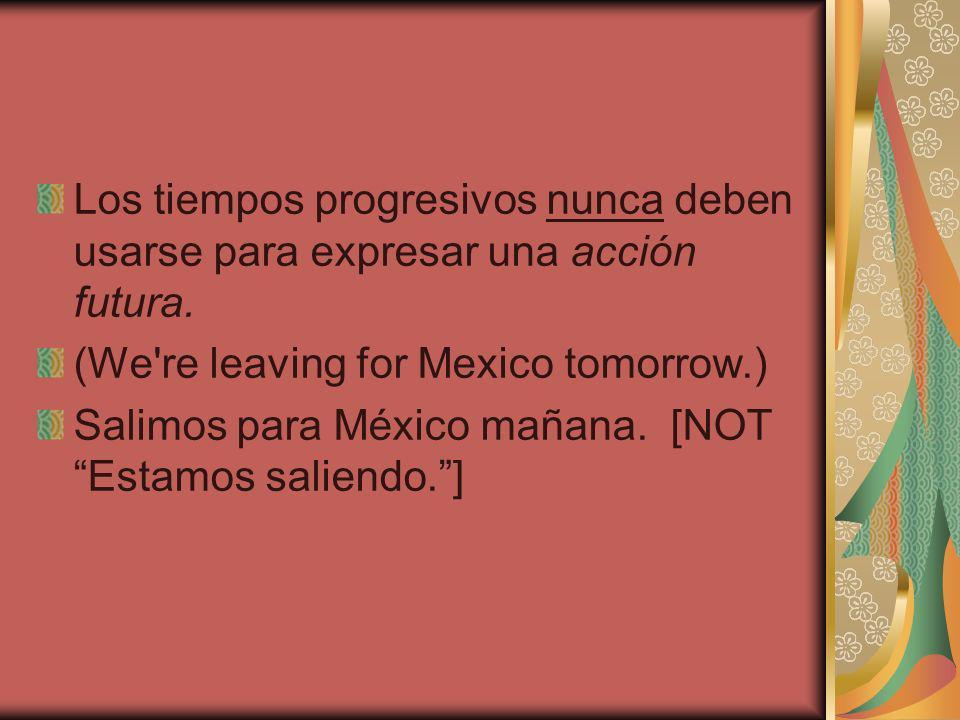 Los tiempos progresivos nunca deben usarse para expresar una acción futura.