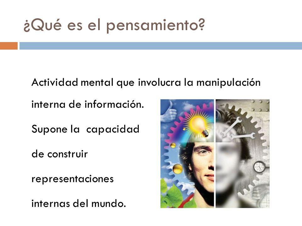 ¿Qué es el pensamiento Actividad mental que involucra la manipulación interna de información. Supone la capacidad.