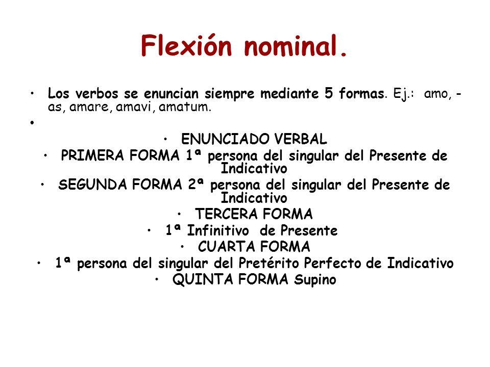 Flexión nominal. Los verbos se enuncian siempre mediante 5 formas. Ej.: amo, -as, amare, amavi, amatum.